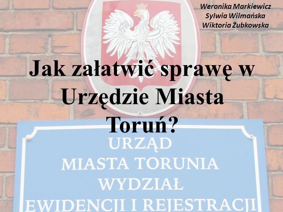 Jak załatwić sprawę w Urzędzie Miasta Toruń? Weronika Markiewicz Sylwia Wilmańska Wiktoria Żubkowska