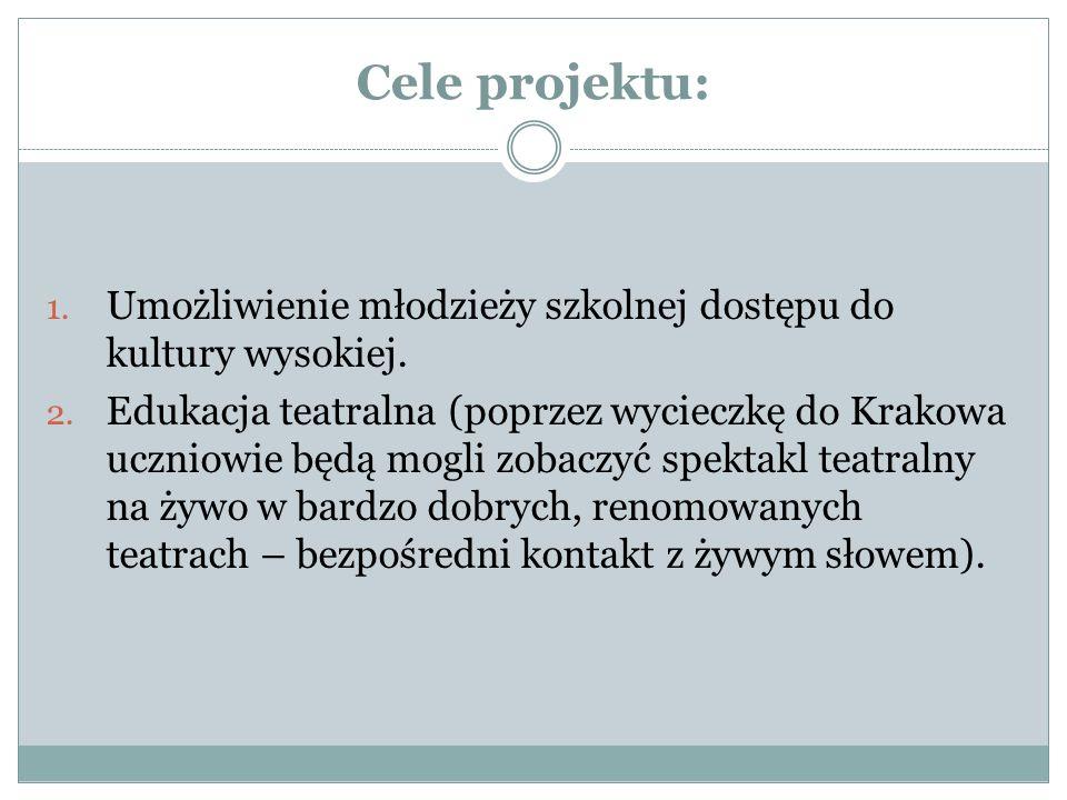 Cele projektu: 1. Umożliwienie młodzieży szkolnej dostępu do kultury wysokiej. 2. Edukacja teatralna (poprzez wycieczkę do Krakowa uczniowie będą mogl