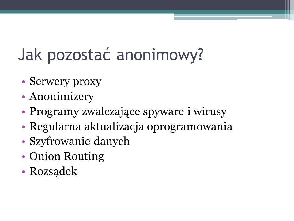 Jak pozostać anonimowy? Serwery proxy Anonimizery Programy zwalczające spyware i wirusy Regularna aktualizacja oprogramowania Szyfrowanie danych Onion