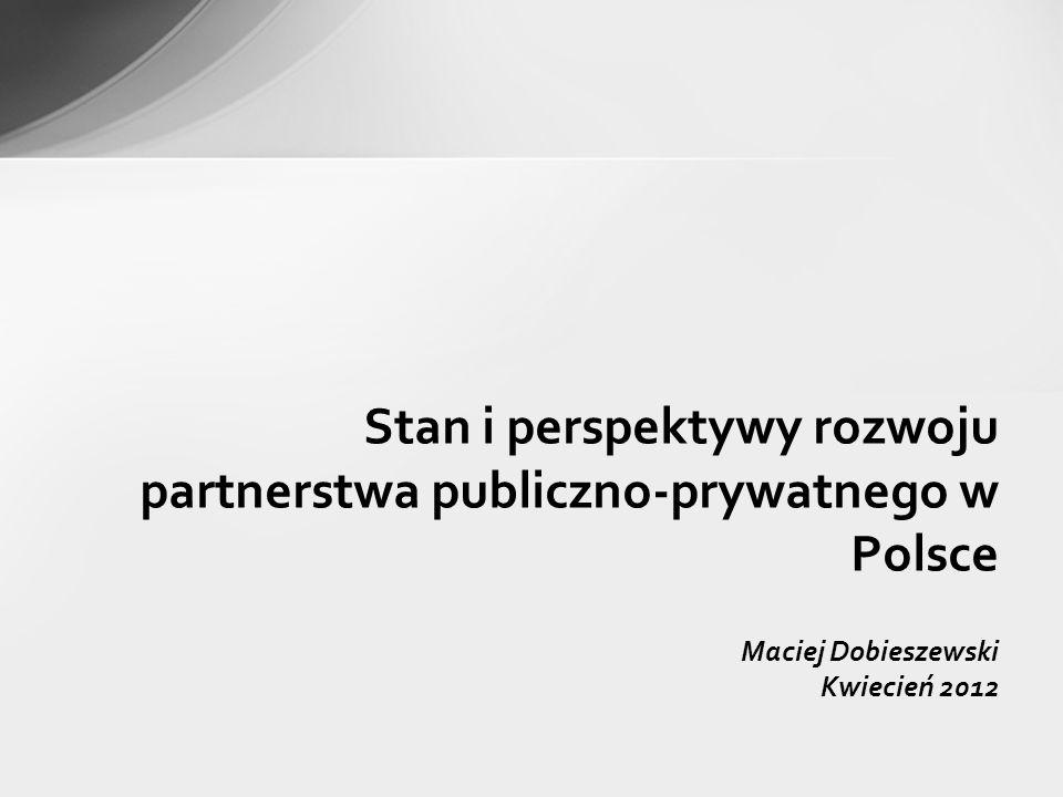 Maciej Dobieszewski Kwiecień 2012 Stan i perspektywy rozwoju partnerstwa publiczno-prywatnego w Polsce