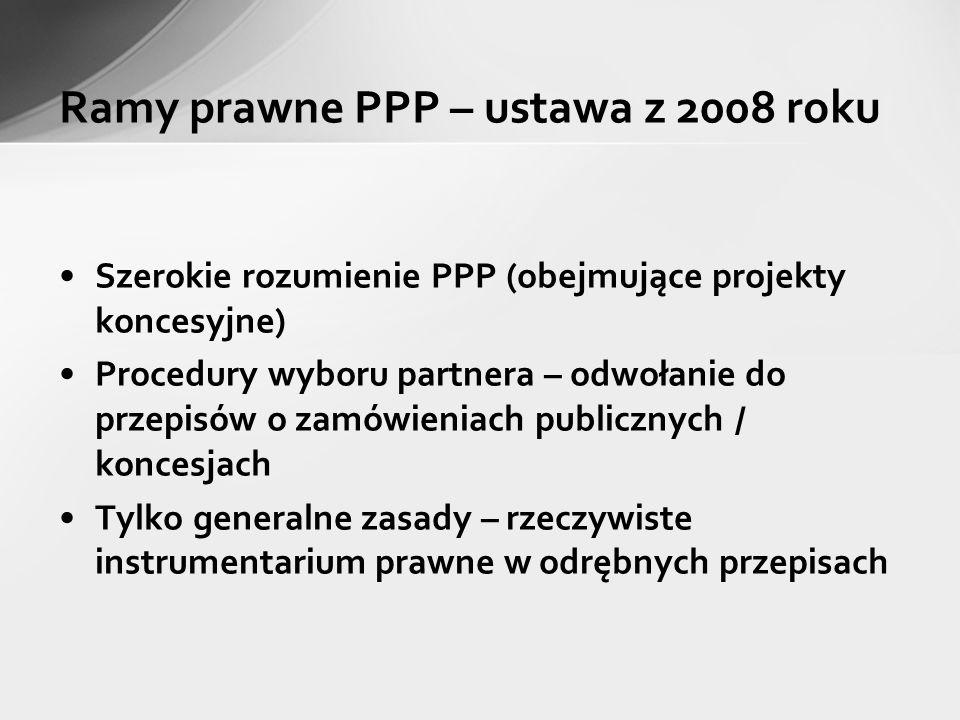 Ramy prawne PPP – ustawa z 2008 roku Szerokie rozumienie PPP (obejmujące projekty koncesyjne) Procedury wyboru partnera – odwołanie do przepisów o zam