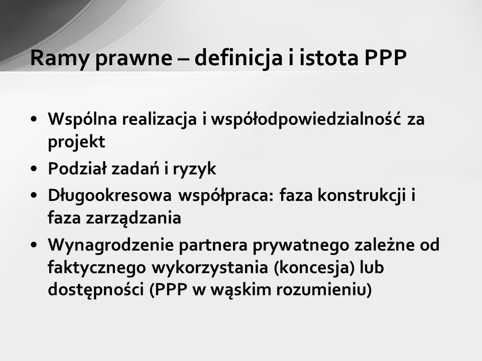 Ramy prawne – definicja i istota PPP Wspólna realizacja i współodpowiedzialność za projekt Podział zadań i ryzyk Długookresowa współpraca: faza konstr