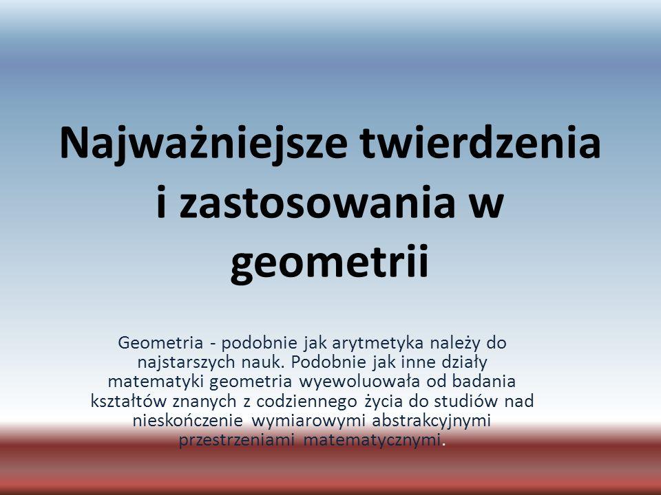 Najważniejsze twierdzenia i zastosowania w geometrii Geometria - podobnie jak arytmetyka należy do najstarszych nauk. Podobnie jak inne działy matemat
