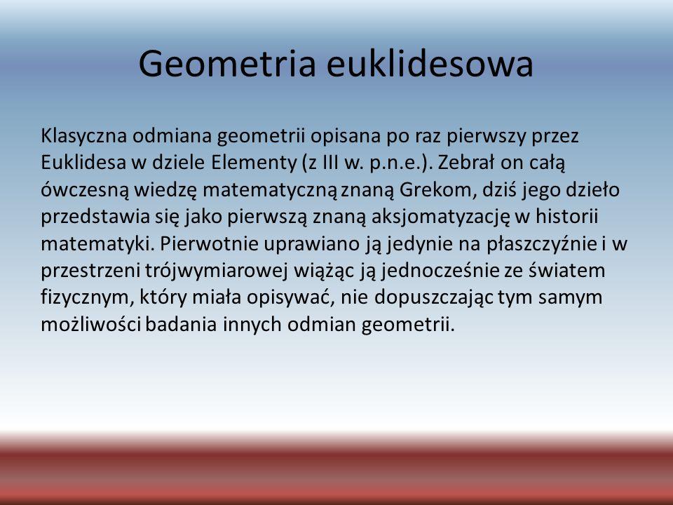 Geometria euklidesowa Klasyczna odmiana geometrii opisana po raz pierwszy przez Euklidesa w dziele Elementy (z III w. p.n.e.). Zebrał on całą ówczesną