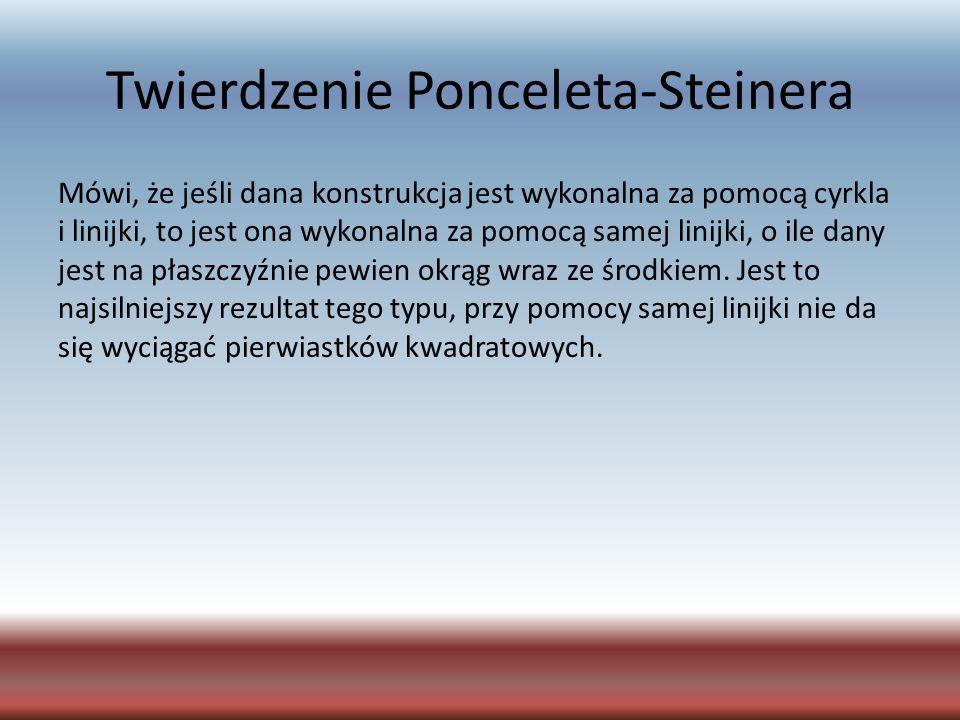 Twierdzenie Ponceleta-Steinera Mówi, że jeśli dana konstrukcja jest wykonalna za pomocą cyrkla i linijki, to jest ona wykonalna za pomocą samej linijk