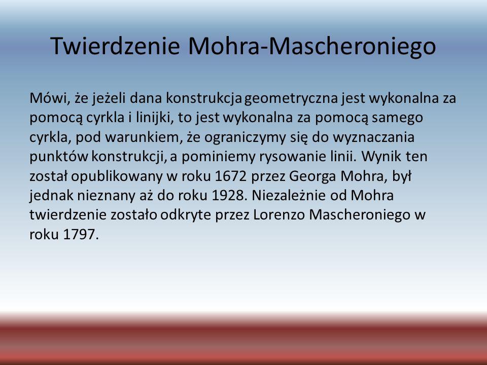Twierdzenie Mohra-Mascheroniego Mówi, że jeżeli dana konstrukcja geometryczna jest wykonalna za pomocą cyrkla i linijki, to jest wykonalna za pomocą s