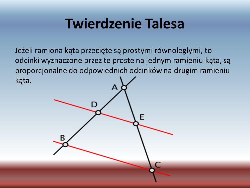 Twierdzenie Talesa Jeżeli ramiona kąta przecięte są prostymi równoległymi, to odcinki wyznaczone przez te proste na jednym ramieniu kąta, są proporcjo