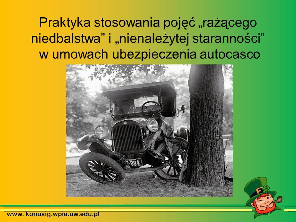 www. konusig.wpia.uw.edu.pl Praktyka stosowania pojęć rażącego niedbalstwa i nienależytej staranności w umowach ubezpieczenia autocasco