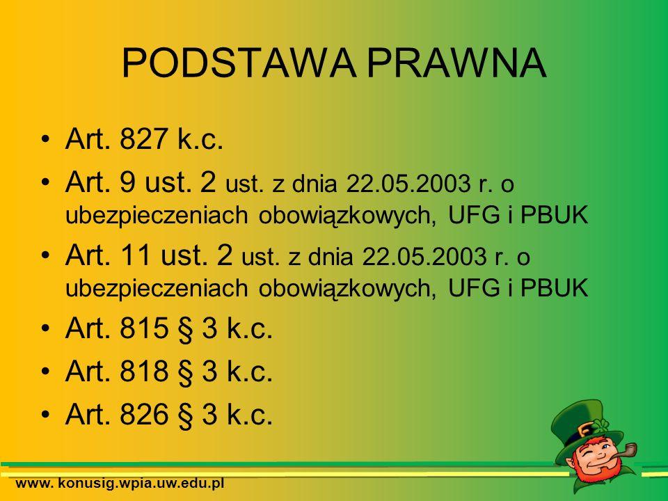 www. konusig.wpia.uw.edu.pl PODSTAWA PRAWNA Art. 827 k.c. Art. 9 ust. 2 ust. z dnia 22.05.2003 r. o ubezpieczeniach obowiązkowych, UFG i PBUK Art. 11