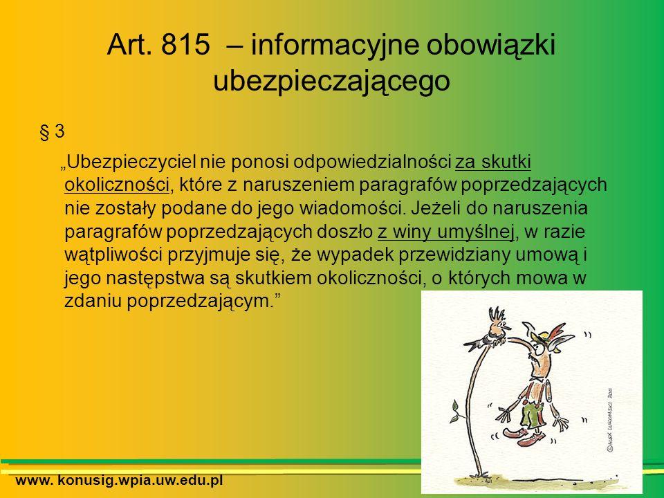 www. konusig.wpia.uw.edu.pl Art. 815 – informacyjne obowiązki ubezpieczającego § 3 Ubezpieczyciel nie ponosi odpowiedzialności za skutki okoliczności,