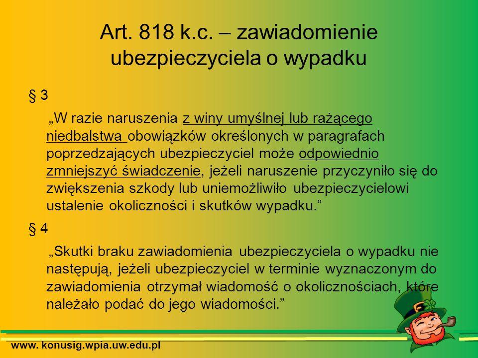 www. konusig.wpia.uw.edu.pl Art. 818 k.c. – zawiadomienie ubezpieczyciela o wypadku § 3 W razie naruszenia z winy umyślnej lub rażącego niedbalstwa ob