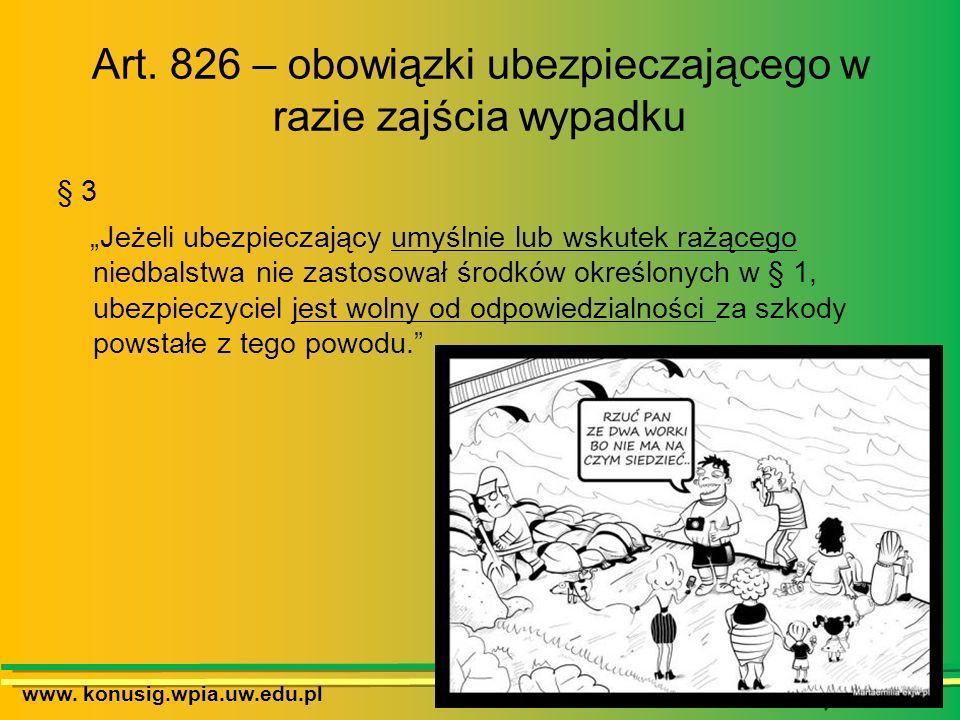 www. konusig.wpia.uw.edu.pl Art. 826 – obowiązki ubezpieczającego w razie zajścia wypadku § 3 Jeżeli ubezpieczający umyślnie lub wskutek rażącego nied