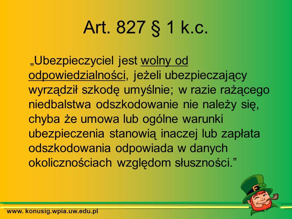 www. konusig.wpia.uw.edu.pl Art. 827 § 1 k.c. Ubezpieczyciel jest wolny od odpowiedzialności, jeżeli ubezpieczający wyrządził szkodę umyślnie; w razie