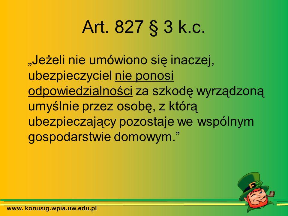www. konusig.wpia.uw.edu.pl Art. 827 § 3 k.c. Jeżeli nie umówiono się inaczej, ubezpieczyciel nie ponosi odpowiedzialności za szkodę wyrządzoną umyśln