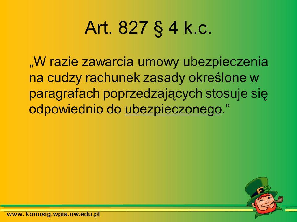 www. konusig.wpia.uw.edu.pl Art. 827 § 4 k.c. W razie zawarcia umowy ubezpieczenia na cudzy rachunek zasady określone w paragrafach poprzedzających st