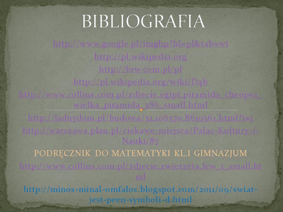 http://www.google.pl/imghp?hl=pl&tab=wi http://pl.wikipedia.org http://brw.com.pl/pl http://pl.wikipedia.org/wiki/Dąb http://www.collins.com.pl/zdjecie,egipt,piramida_cheopsa_ wielka_piramida_386_small.html http://ladnydom.pl/budowa/51,106570,8619561.html?i=1 http://warszawa.plan.pl/ciekawe-miejsca/Palac-Kultury-i- Nauki/87 PODRĘCZNIK DO MATEMATYKI KL.I GIMNAZJUM http://www.collins.com.pl/zdjecie,zwierzeta,lew_1_small.ht ml http://minos-minal-omfalos.blogspot.com/2011/09/swiat- jest-peen-symboli-d.html