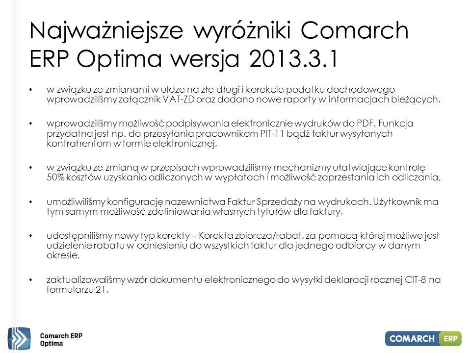 Najważniejsze wyróżniki Comarch ERP Optima wersja 2013.3.1 wprowadziliśmy możliwość generowania zerowych deklaracji - ZUS RCA/ ZUS RZA dla umów cywilnoprawnych, w miesiącach, w których nie ma dla nich wypłat, umożliwiliśmy dodanie nowego rachunku bankowego z poziomu listy Faktur Sprzedaży oraz formularza Faktury Sprzedaży, wprowadziliśmy nowe wzory deklaracji: VAT-7 – wzór 13, VAT-7K – wzór 7 oraz VAT-7D – wzór 4, na liście kontrahentów udostępniliśmy operacje seryjne zmiany kategorii, domyślnego konta księgowego, grupy kontrahenta, ustawienia warunków handlowych i płatności, dodawania lub usuwania atrybutów, umieściliśmy na wydrukach deklaracji podatkowych PIT-4R (3), PIT8AR(2), PIT-11(19), PIT- 40(17), PIT-8C(5), IFT-1(5), IFT-1R(5) numer referencyjny dla deklaracji, które zostały wysłane drogą elektroniczna do US i odebrano dla nich potwierdzenie UPO, dodaliśmy nowy wydruk świadectwa pracy obejmujący wybrane umowy zawarte na okres próbny lub czas określony