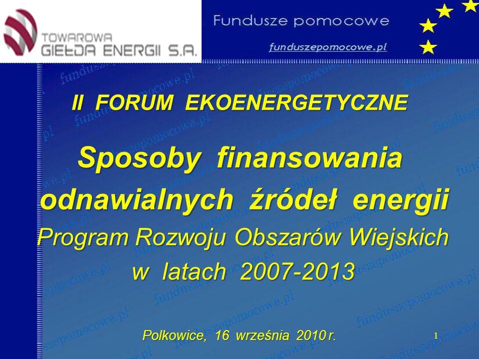 II FORUM EKOENERGETYCZNE Sposoby finansowania odnawialnych źródeł energii odnawialnych źródeł energii Program Rozwoju Obszarów Wiejskich w latach 2007-2013 w latach 2007-2013 Polkowice, 16 września 2010 r.