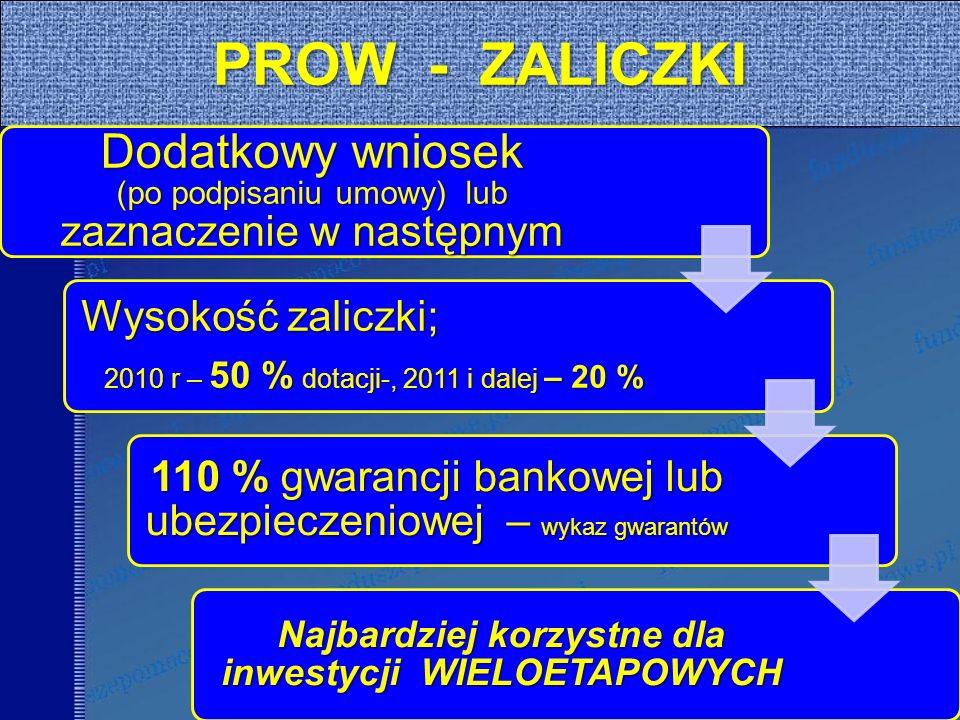40 PROW - ZALICZKI Dodatkowy wniosek (po podpisaniu umowy) lub zaznaczenie w następnym Wysokość zaliczki; 2010 r – 50 % dotacji-, 2011 i dalej – 20 % 110 % gwarancji bankowej lub ubezpieczeniowej – wykaz gwarantów Najbardziej korzystne dla inwestycji WIELOETAPOWYCH