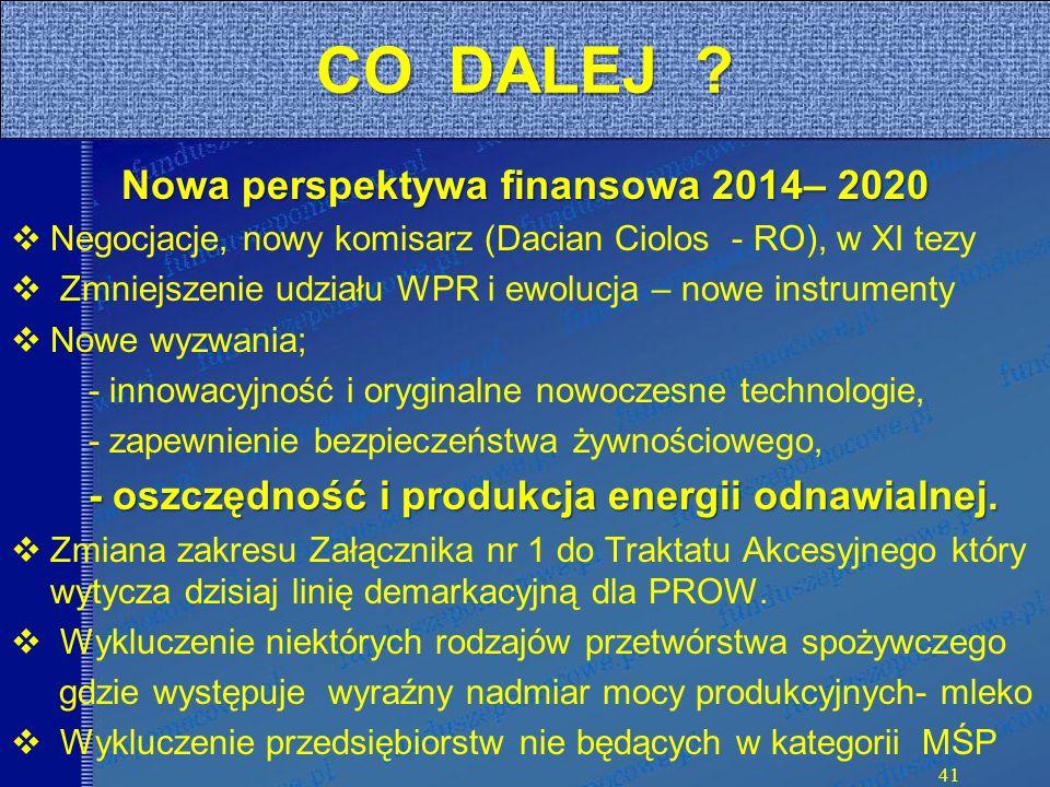 Nowa perspektywa finansowa 2014– 2020 Negocjacje, nowy komisarz (Dacian Ciolos - RO), w XI tezy Zmniejszenie udziału WPR i ewolucja – nowe instrumenty Nowe wyzwania; - innowacyjność i oryginalne nowoczesne technologie, - zapewnienie bezpieczeństwa żywnościowego, - oszczędność i produkcja energii odnawialnej.