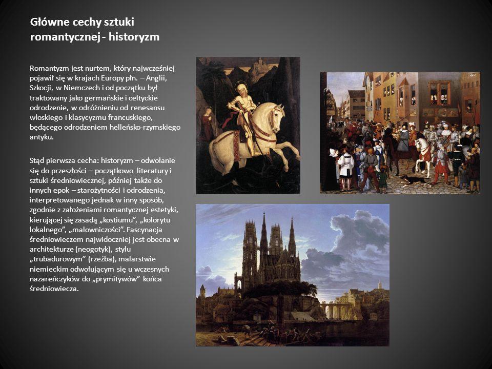Główne cechy sztuki romantycznej - historyzm Romantyzm jest nurtem, który najwcześniej pojawił się w krajach Europy płn. – Anglii, Szkocji, w Niemczec