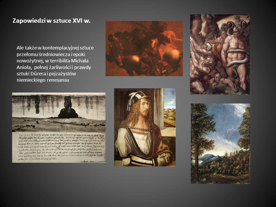 Zapowiedzi w sztuce XVI w. Ale także w kontemplacyjnej sztuce przełomu średniowiecza i epoki nowożytnej, w terribilita Michała Anioła, pełnej żarliwoś