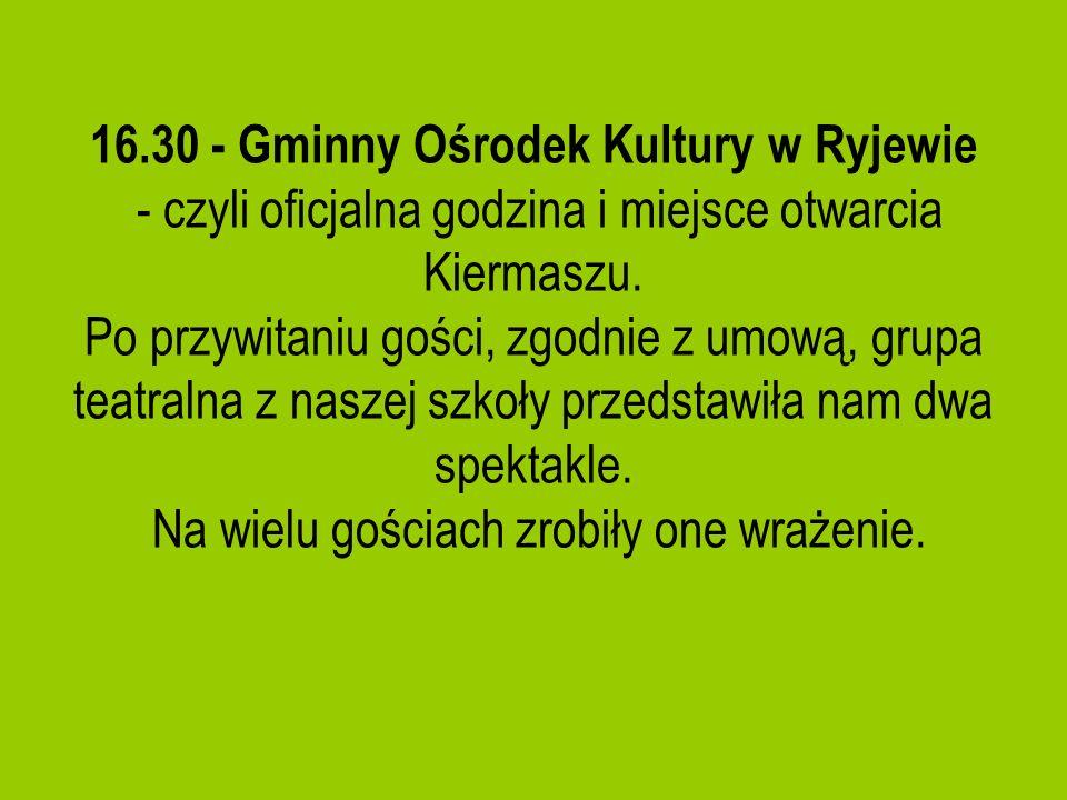 16.30 - Gminny Ośrodek Kultury w Ryjewie - czyli oficjalna godzina i miejsce otwarcia Kiermaszu. Po przywitaniu gości, zgodnie z umową, grupa teatraln