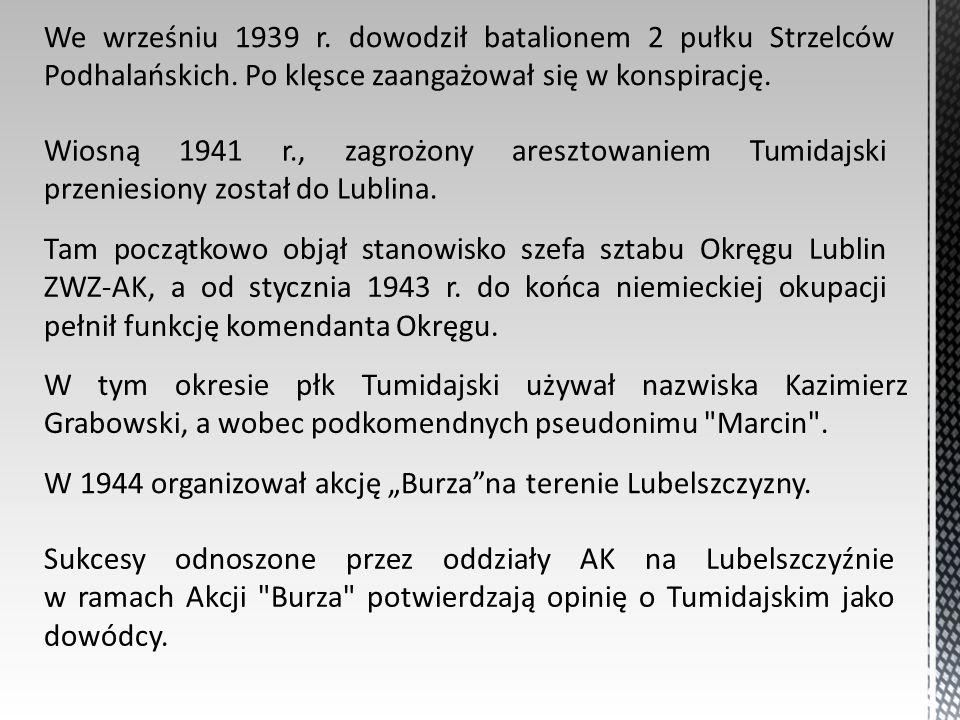 Wiosną 1941 r., zagrożony aresztowaniem Tumidajski przeniesiony został do Lublina. We wrześniu 1939 r. dowodził batalionem 2 pułku Strzelców Podhalańs