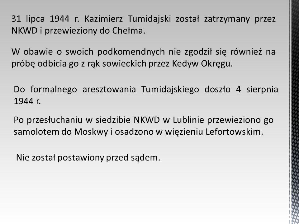 31 lipca 1944 r. Kazimierz Tumidajski został zatrzymany przez NKWD i przewieziony do Chełma. W obawie o swoich podkomendnych nie zgodził się również n