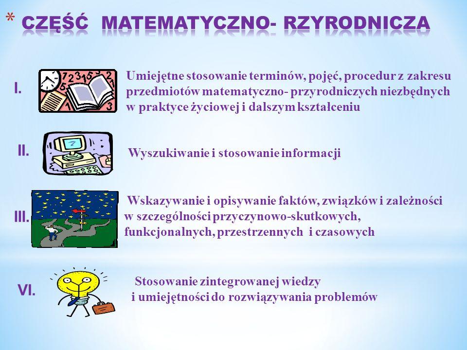 Stosowanie zintegrowanej wiedzy i umiejętności do rozwiązywania problemów Umiejętne stosowanie terminów, pojęć, procedur z zakresu przedmiotów matematyczno- przyrodniczych niezbędnych w praktyce życiowej i dalszym kształceniu Wyszukiwanie i stosowanie informacji Wskazywanie i opisywanie faktów, związków i zależności w szczególności przyczynowo-skutkowych, funkcjonalnych, przestrzennych i czasowych I.