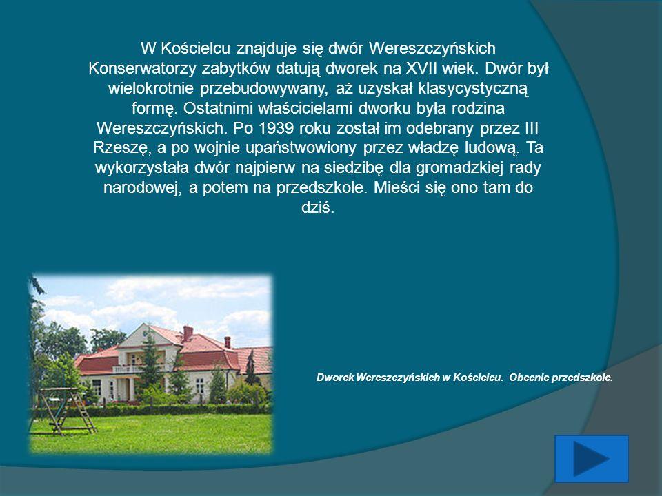 W Kościelcu znajduje się dwór Wereszczyńskich Konserwatorzy zabytków datują dworek na XVII wiek. Dwór był wielokrotnie przebudowywany, aż uzyskał klas