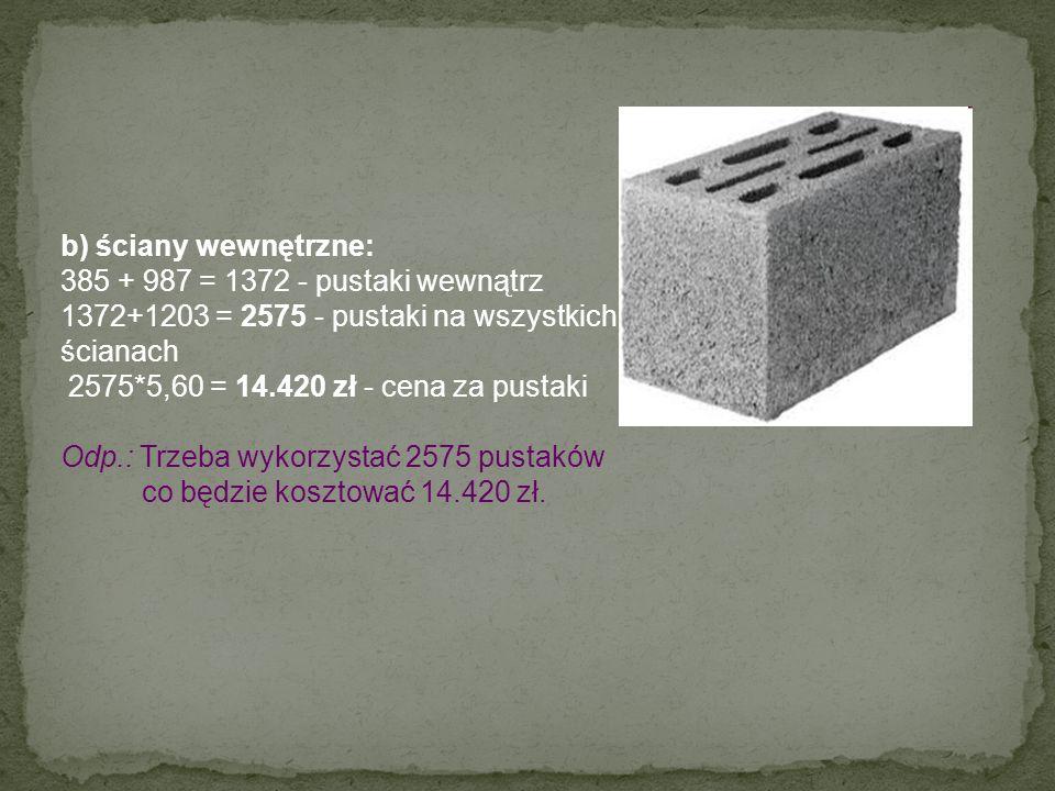b) ściany wewnętrzne: 385 + 987 = 1372 - pustaki wewnątrz 1372+1203 = 2575 - pustaki na wszystkich ścianach 2575*5,60 = 14.420 zł - cena za pustaki Od