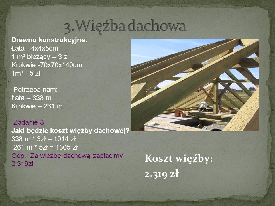 Koszt więźby: 2.319 zł Drewno konstrukcyjne: Łata - 4x4x5cm 1 m³ bieżący – 3 zł Krokwie -70x70x140cm 1m³ - 5 zł Potrzeba nam: Łata – 338 m Krokwie – 2