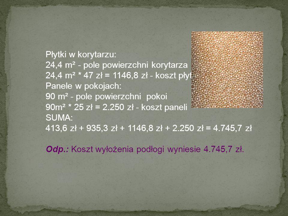 Płytki w korytarzu: 24,4 m² - pole powierzchni korytarza 24,4 m² * 47 zł = 1146,8 zł - koszt płytek Panele w pokojach: 90 m² - pole powierzchni pokoi