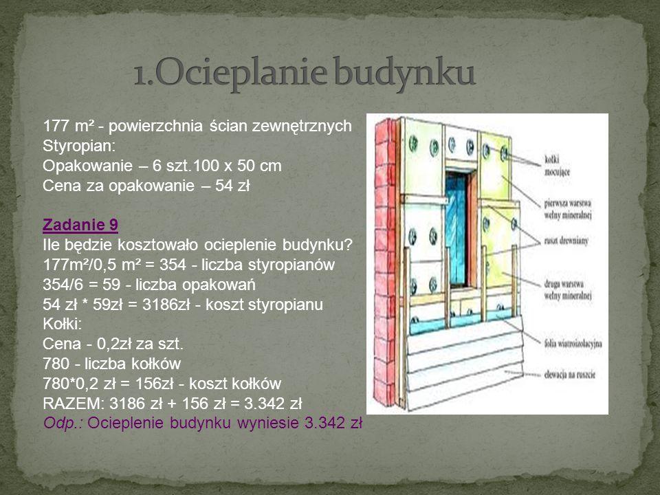 177 m² - powierzchnia ścian zewnętrznych Styropian: Opakowanie – 6 szt.100 x 50 cm Cena za opakowanie – 54 zł Zadanie 9 Ile będzie kosztowało ocieplen