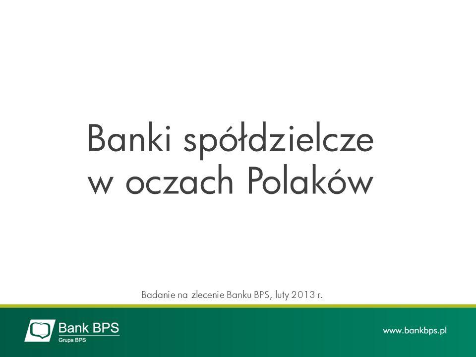 Banki spółdzielcze w oczach Polaków Badanie na zlecenie Banku BPS, luty 2013 r.