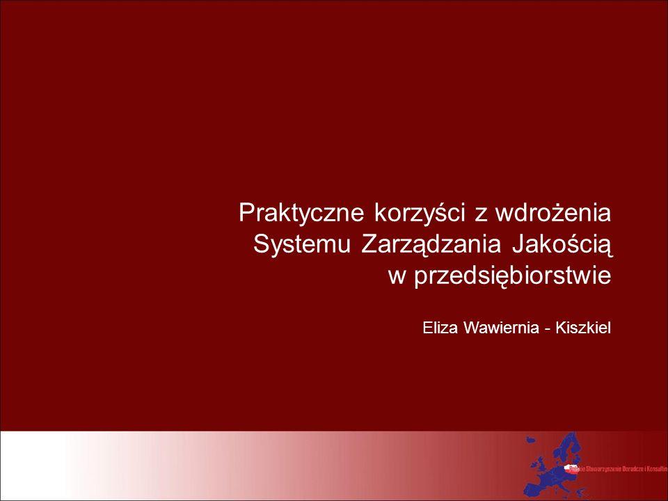 Praktyczne korzyści z wdrożenia Systemu Zarządzania Jakością w przedsiębiorstwie Eliza Wawiernia - Kiszkiel