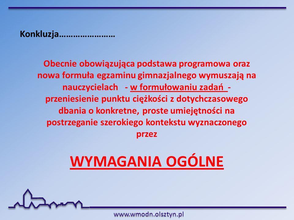 www.wmodn.olsztyn.pl Konkluzja…………………… Obecnie obowiązująca podstawa programowa oraz nowa formuła egzaminu gimnazjalnego wymuszają na nauczycielach -