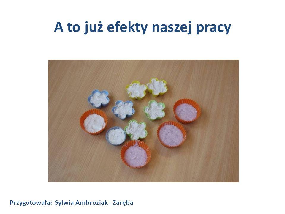A to już efekty naszej pracy Przygotowała: Sylwia Ambroziak - Zaręba