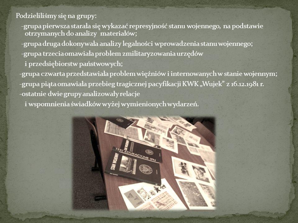 Podzieliliśmy się na grupy: -grupa pierwsza starała się wykazać represyjność stanu wojennego, na podstawie otrzymanych do analizy materiałów; -grupa druga dokonywała analizy legalności wprowadzenia stanu wojennego; -grupa trzecia omawiała problem zmilitaryzowania urzędów i przedsiębiorstw państwowych; -grupa czwarta przedstawiała problem więźniów i internowanych w stanie wojennym; -grupa piąta omawiała przebieg tragicznej pacyfikacji KWK Wujek z 16.12.1981 r.