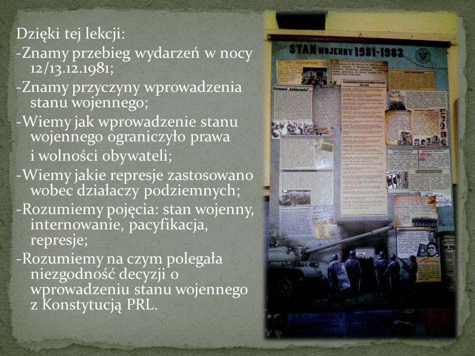 Dzięki tej lekcji: -Znamy przebieg wydarzeń w nocy 12/13.12.1981; -Znamy przyczyny wprowadzenia stanu wojennego; -Wiemy jak wprowadzenie stanu wojennego ograniczyło prawa i wolności obywateli; -Wiemy jakie represje zastosowano wobec działaczy podziemnych; -Rozumiemy pojęcia: stan wojenny, internowanie, pacyfikacja, represje; -Rozumiemy na czym polegała niezgodność decyzji o wprowadzeniu stanu wojennego z Konstytucją PRL.