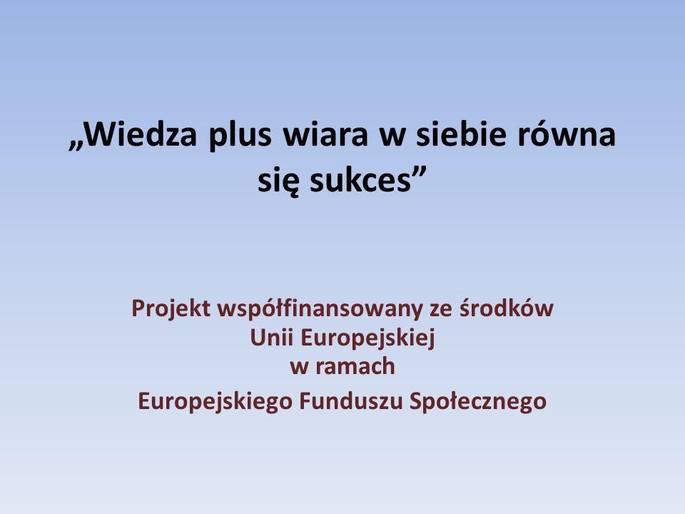 Wiedza plus wiara w siebie równa się sukces Projekt współfinansowany ze środków Unii Europejskiej w ramach Europejskiego Funduszu Społecznego