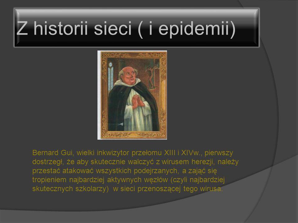 Z historii sieci ( i epidemii) Bernard Gui, wielki inkwizytor przełomu XIII i XIVw., pierwszy dostrzegł, że aby skutecznie walczyć z wirusem herezji,