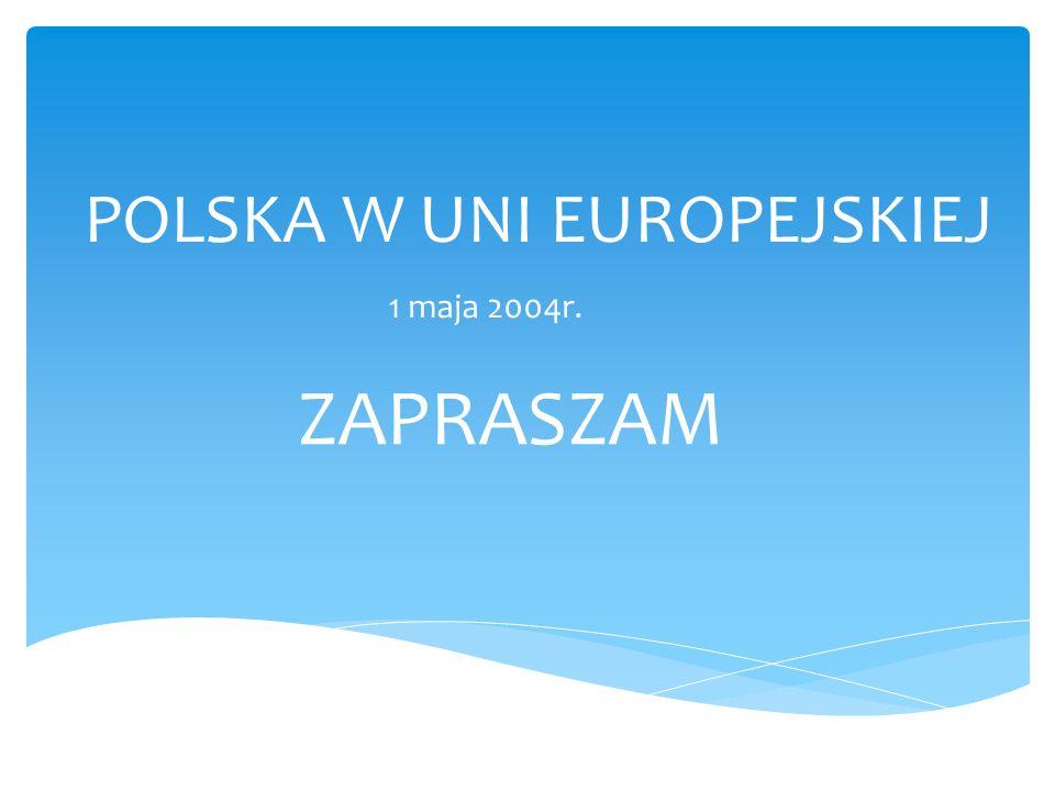 POLSKA W UNI EUROPEJSKIEJ 1 maja 2004r. ZAPRASZAM
