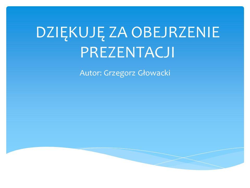 DZIĘKUJĘ ZA OBEJRZENIE PREZENTACJI Autor: Grzegorz Głowacki
