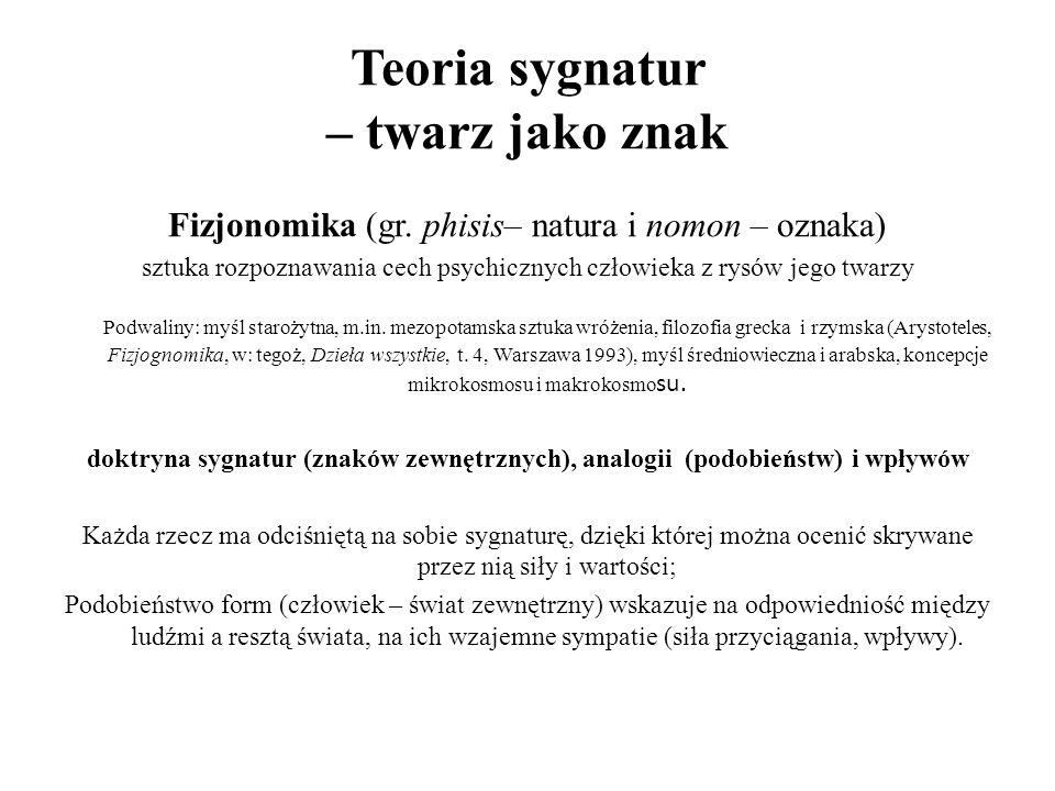Teoria sygnatur – twarz jako znak Fizjonomika (gr. phisis– natura i nomon – oznaka) sztuka rozpoznawania cech psychicznych człowieka z rysów jego twar