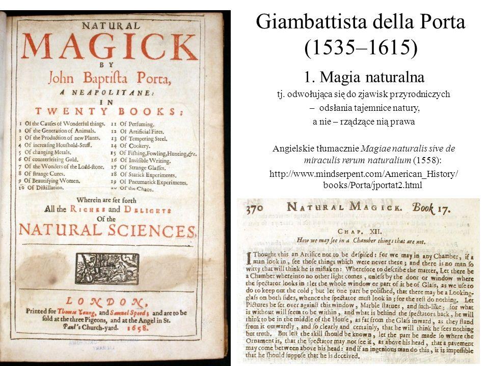 Giambattista della Porta (1535–1615) 1. Magia naturalna tj. odwołująca się do zjawisk przyrodniczych – odsłania tajemnice natury, a nie – rządzące nią