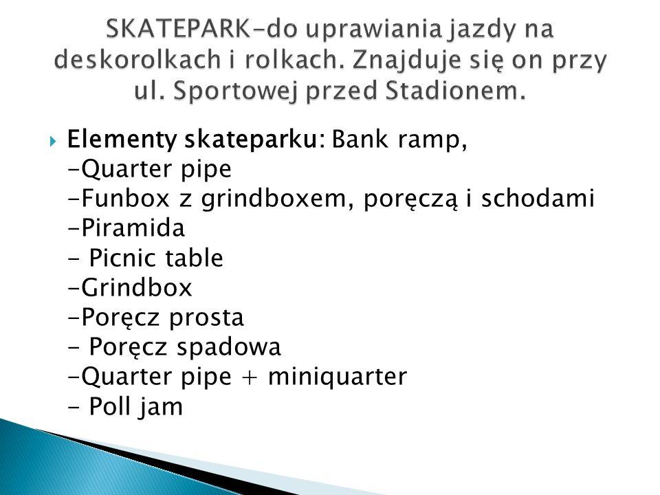 Elementy skateparku: Bank ramp, -Quarter pipe -Funbox z grindboxem, poręczą i schodami -Piramida - Picnic table -Grindbox -Poręcz prosta - Poręcz spad