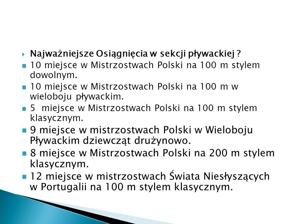 Najważniejsze Osiągnięcia w sekcji pływackiej ? 10 miejsce w Mistrzostwach Polski na 100 m stylem dowolnym. 10 miejsce w Mistrzostwach Polski na 100 m