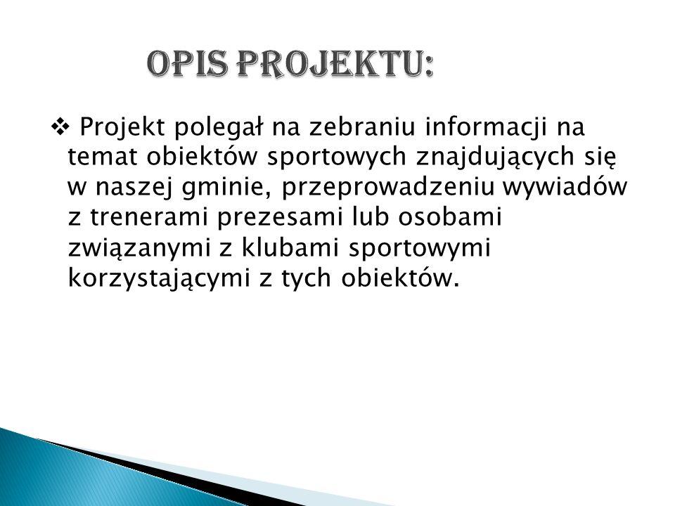 Projekt polegał na zebraniu informacji na temat obiektów sportowych znajdujących się w naszej gminie, przeprowadzeniu wywiadów z trenerami prezesami l